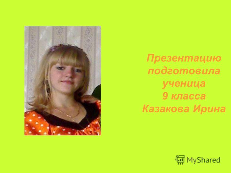 Презентацию подготовила ученица 9 класса Казакова Ирина