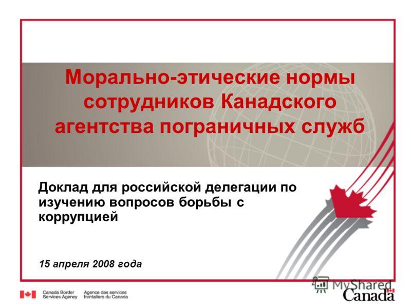 Морально-этические нормы сотрудников Канадского агентства пограничных служб Доклад для российской делегации по изучению вопросов борьбы с коррупцией 15 апреля 2008 года