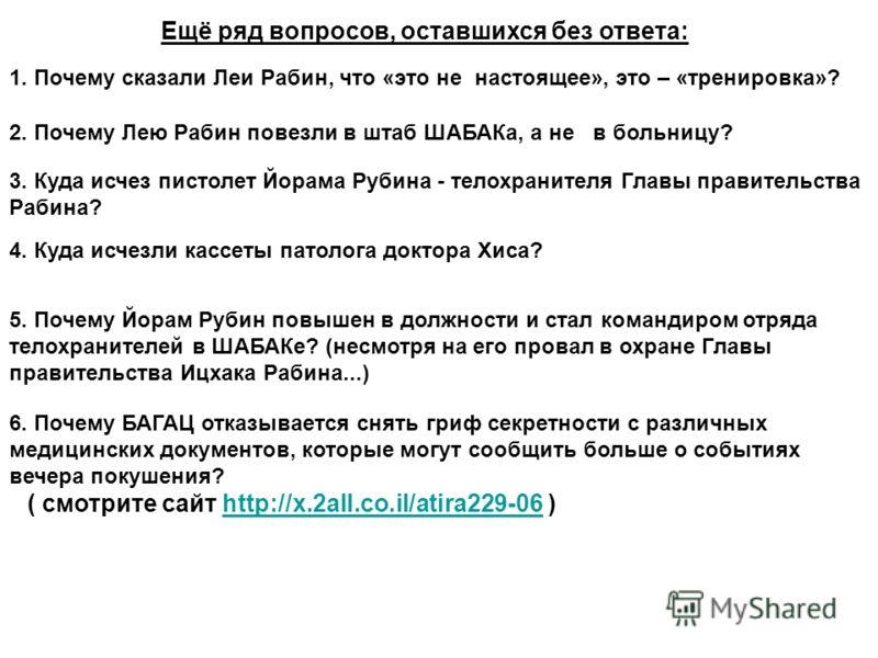 Ещё ряд вопросов, оставшихся без ответа: 1. Почему сказали Леи Рабин, что «это не настоящее», это – «тренировка»? 2. Почему Лею Рабин повезли в штаб ШАБАКа, а не в больницу? 3. Куда исчез пистолет Йорама Рубина - телохранителя Главы правительства Раб