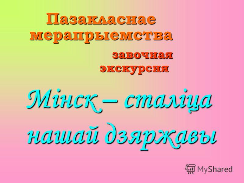 Пазакласнае мерапрыемства завочная экскурсия Мінск – сталіца нашай дзяржавы