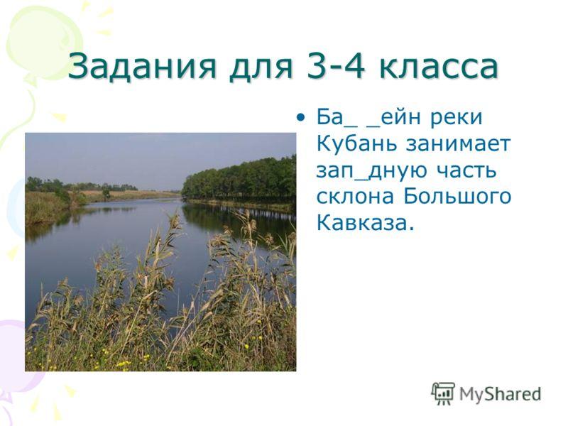 Задания для 3-4 класса Ба_ _ейн реки Кубань занимает зап_дную часть склона Большого Кавказа.