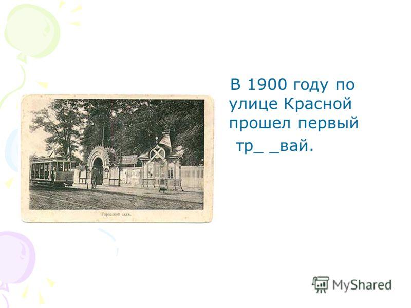 В 1900 году по улице Красной прошел первый тр_ _вай.