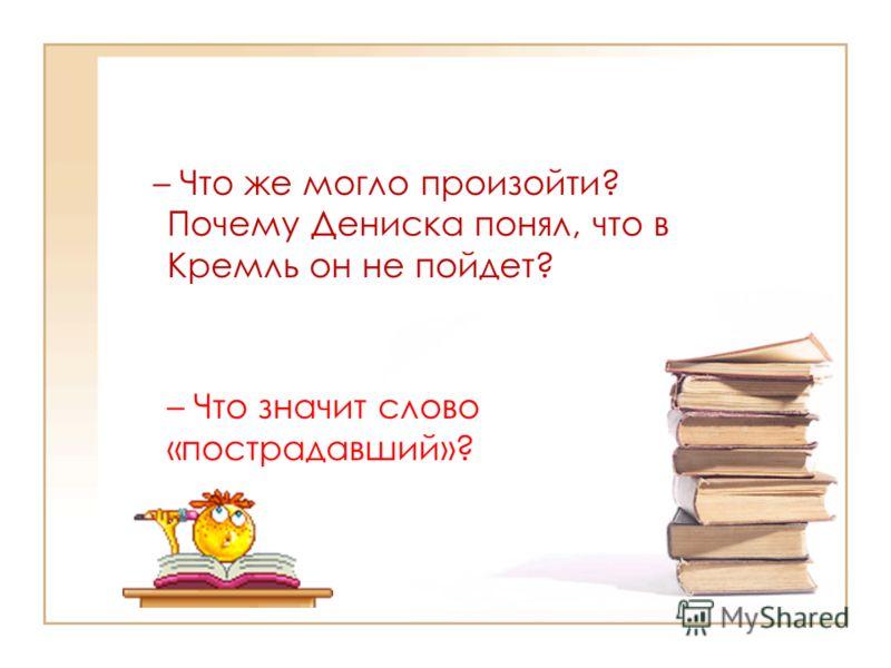 – Что же могло произойти? Почему Дениска понял, что в Кремль он не пойдет? – Что значит слово «пострадавший»?