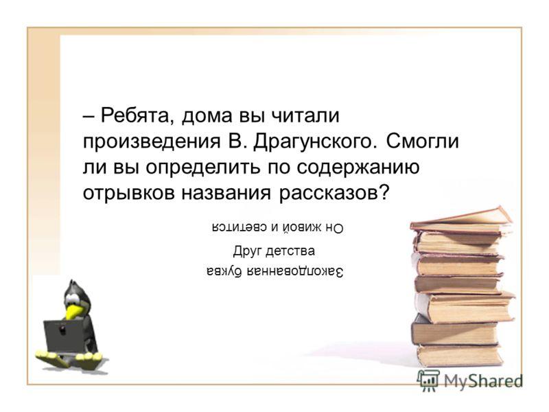– Ребята, дома вы читали произведения В. Драгунского. Смогли ли вы определить по содержанию отрывков названия рассказов? Он живой и светится Друг детства Заколдованная буква