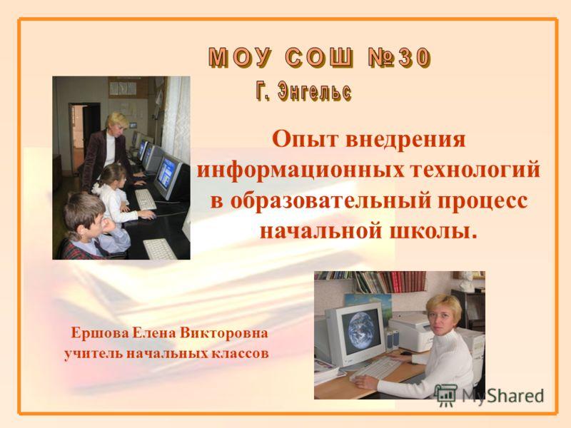 Ершова Елена Викторовна учитель начальных классов Опыт внедрения информационных технологий в образовательный процесс начальной школы.