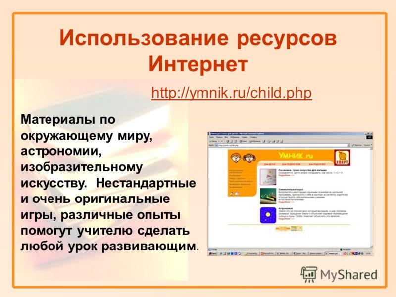 http://ymnik.ru/child.php http://ymnik.ru/child.php Использование ресурсов Интернет http://ymnik.ru/child.php http://ymnik.ru/child.php Материалы по окружающему миру, астрономии, изобразительному искусству. Нестандартные и очень оригинальные игры, ра