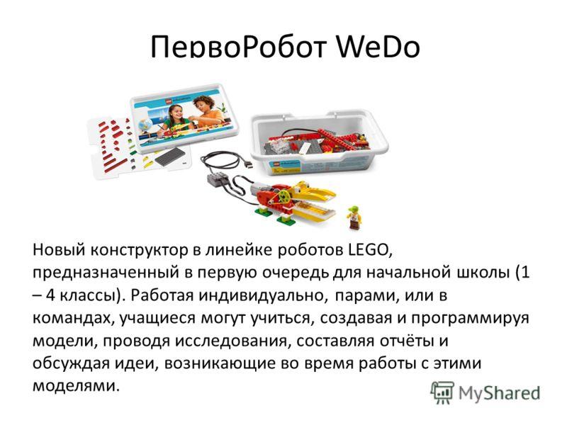 ПервоРобот WeDo Новый конструктор в линейке роботов LEGO, предназначенный в первую очередь для начальной школы (1 – 4 классы). Работая индивидуально, парами, или в командах, учащиеся могут учиться, создавая и программируя модели, проводя исследования