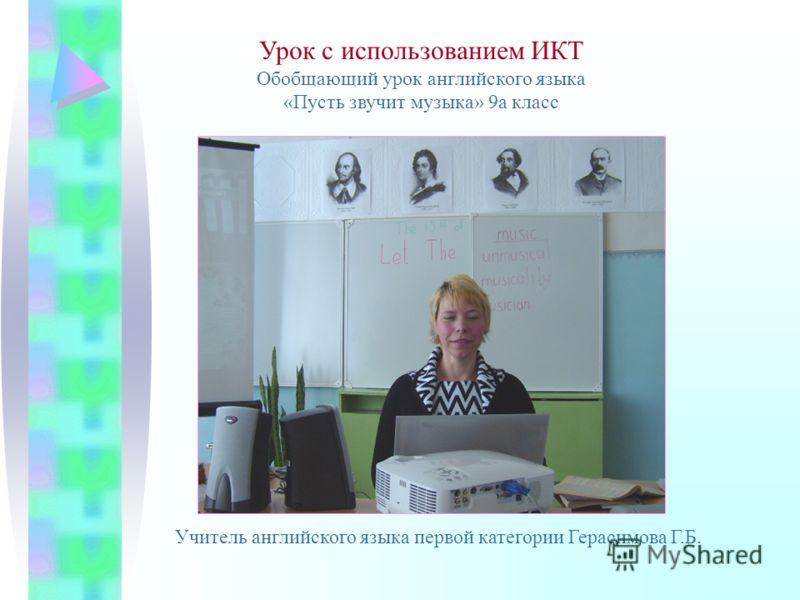 Урок с использованием ИКТ Обобщающий урок английского языка «Пусть звучит музыка» 9а класс Учитель английского языка первой категории Герасимова Г.Б.