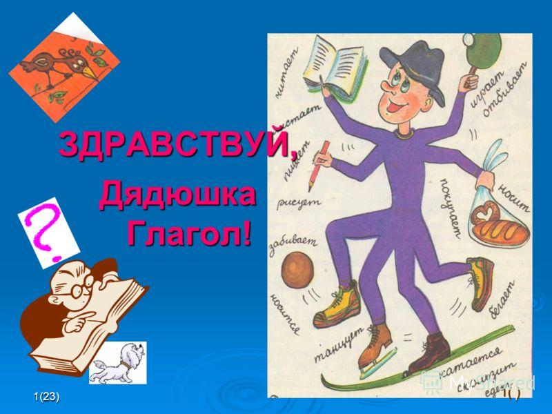 1(23)1 ЗДРАВСТВУЙ, Дядюшка Глагол! 1( )