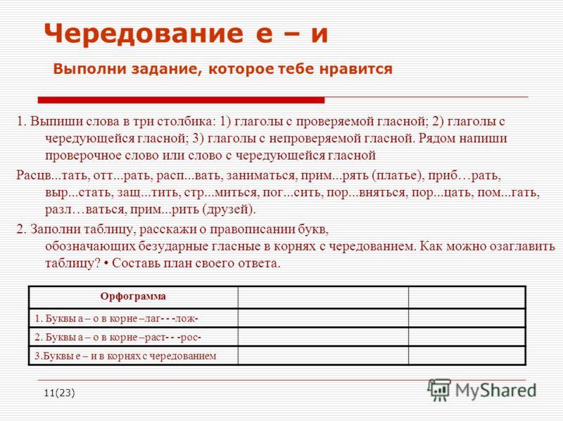 11(23) Чередование е – и Выполни задание, которое тебе нравится 1. Выпиши слова в три столбика: 1) глаголы с проверяемой гласной; 2) глаголы с чередующейся гласной; 3) глаголы с непроверяемой гласной. Рядом напиши проверочное слово или слово с череду
