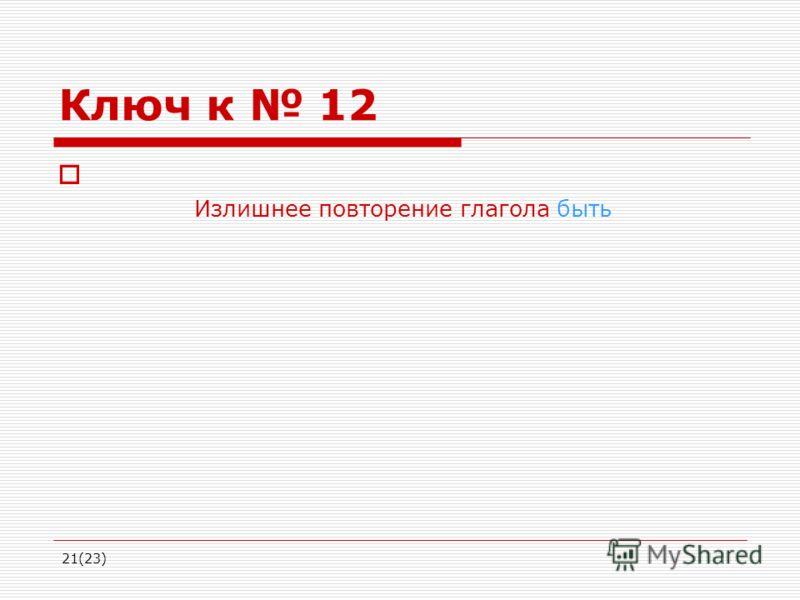 21(23) Ключ к 12 Излишнее повторение глагола быть