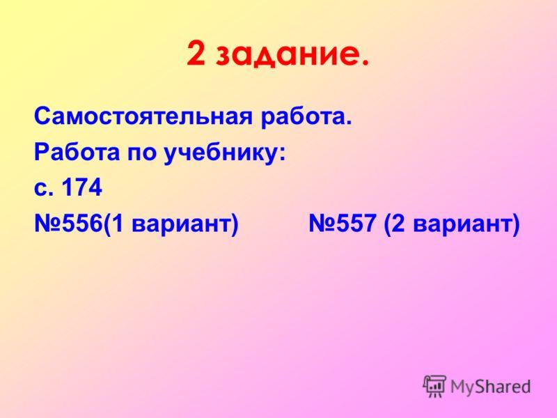 2 задание. Самостоятельная работа. Работа по учебнику: с. 174 556(1 вариант) 557 (2 вариант)