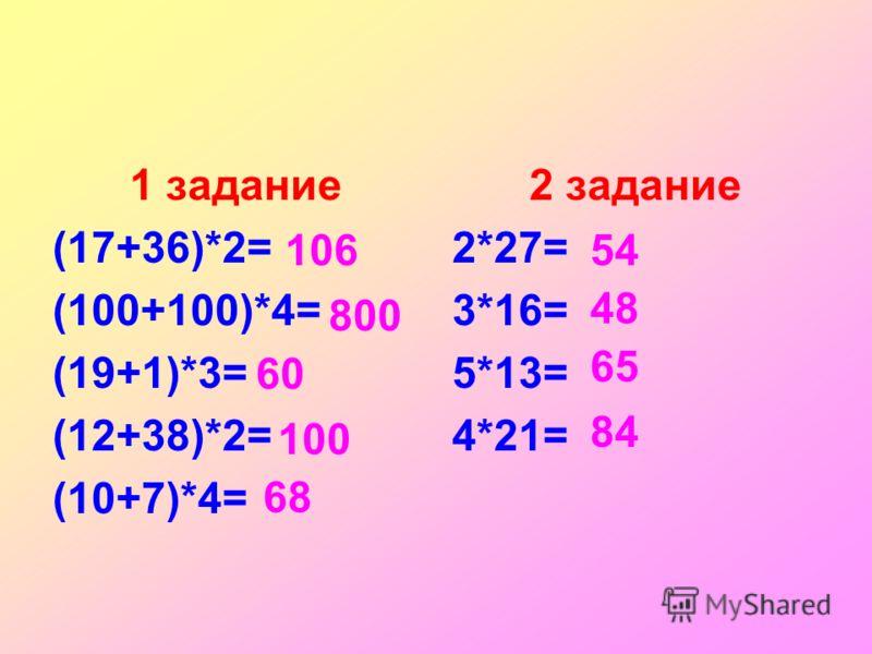 1 задание (17+36)*2= (100+100)*4= (19+1)*3= (12+38)*2= (10+7)*4= 2 задание 2*27= 3*16= 5*13= 4*21= 106 800 60 100 68 54 48 65 84