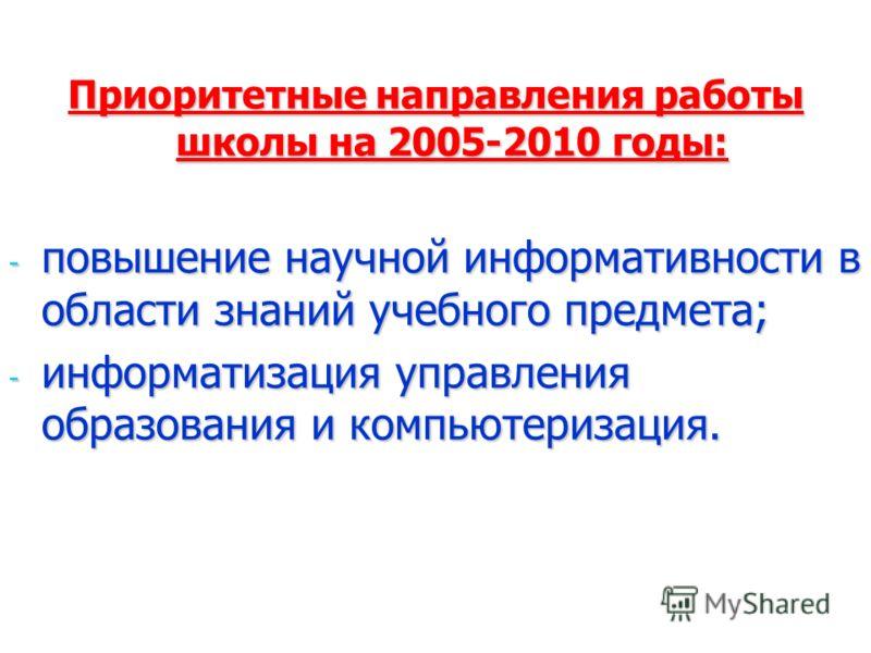 Приоритетные направления работы школы на 2005-2010 годы: - повышение научной информативности в области знаний учебного предмета; - информатизация управления образования и компьютеризация.