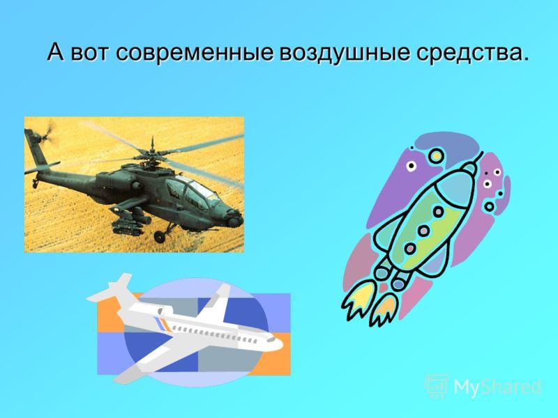 А вот современные воздушные средства А вот современные воздушные средства.