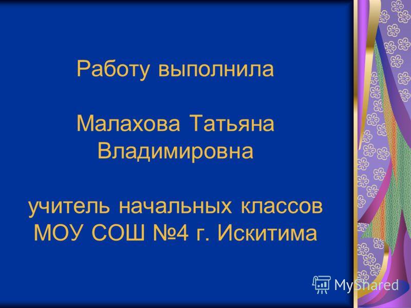 Работу выполнила Малахова Татьяна Владимировна учитель начальных классов МОУ СОШ 4 г. Искитима