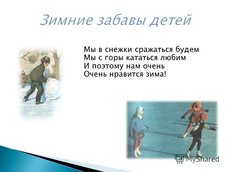 Мы в снежки сражаться будем Мы с горы кататься любим И поэтому нам очень Очень нравится зима!