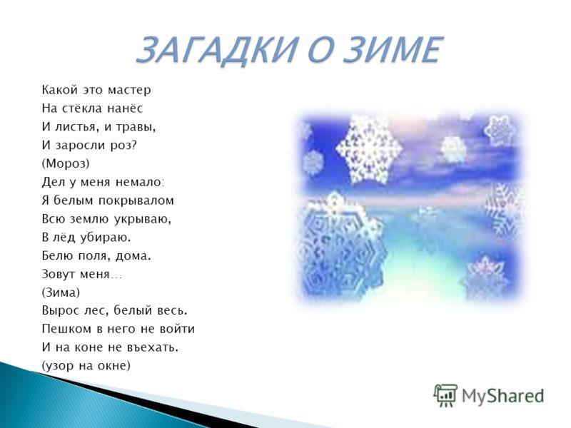 Какой это мастер На стёкла нанёс И листья, и травы, И заросли роз? (Мороз) Дел у меня немало: Я белым покрывалом Всю землю укрываю, В лёд убираю. Белю поля, дома. Зовут меня… (Зима) Вырос лес, белый весь. Пешком в него не войти И на коне не въехать.