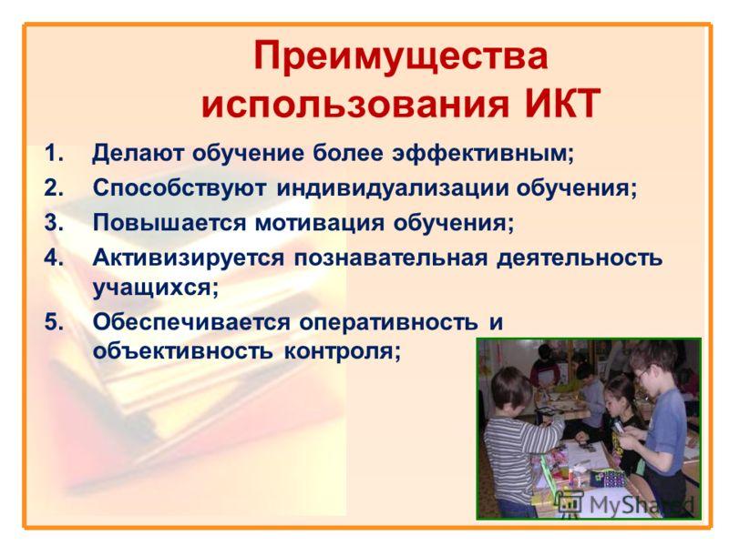 Преимущества использования ИКТ 1.Делают обучение более эффективным; 2.Способствуют индивидуализации обучения; 3.Повышается мотивация обучения; 4.Активизируется познавательная деятельность учащихся; 5.Обеспечивается оперативность и объективность контр