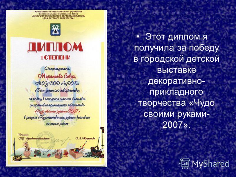 Этот диплом я получила за победу в городской детской выставке декоративно- прикладного творчества «Чудо своими руками- 2007».