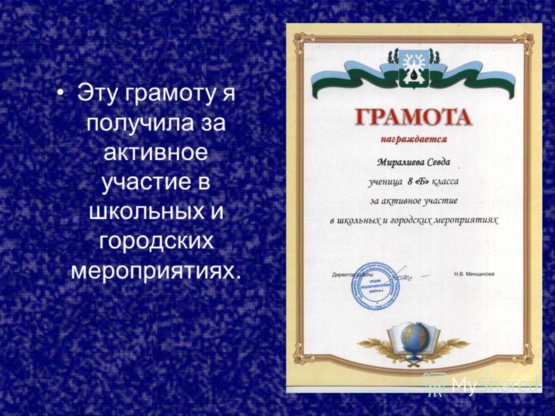 Эту грамоту я получила за активное участие в школьных и городских мероприятиях.