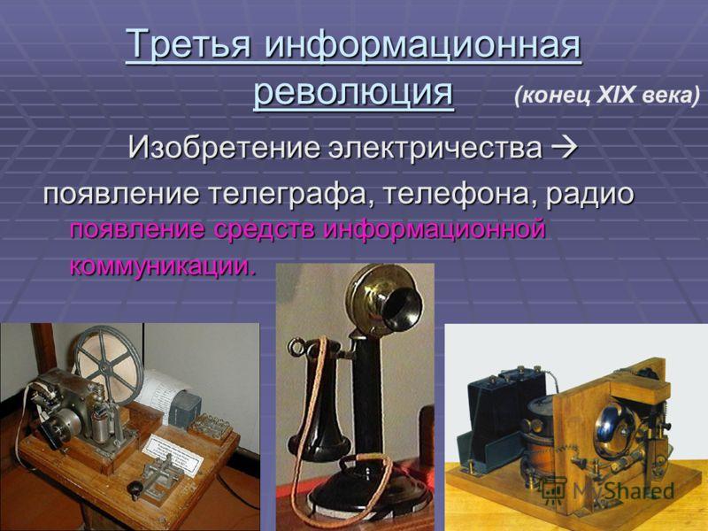 Третья информационная революция Изобретение электричества Изобретение электричества появление телеграфа, телефона, радио появление средств информационной коммуникации. (конец XIX века)
