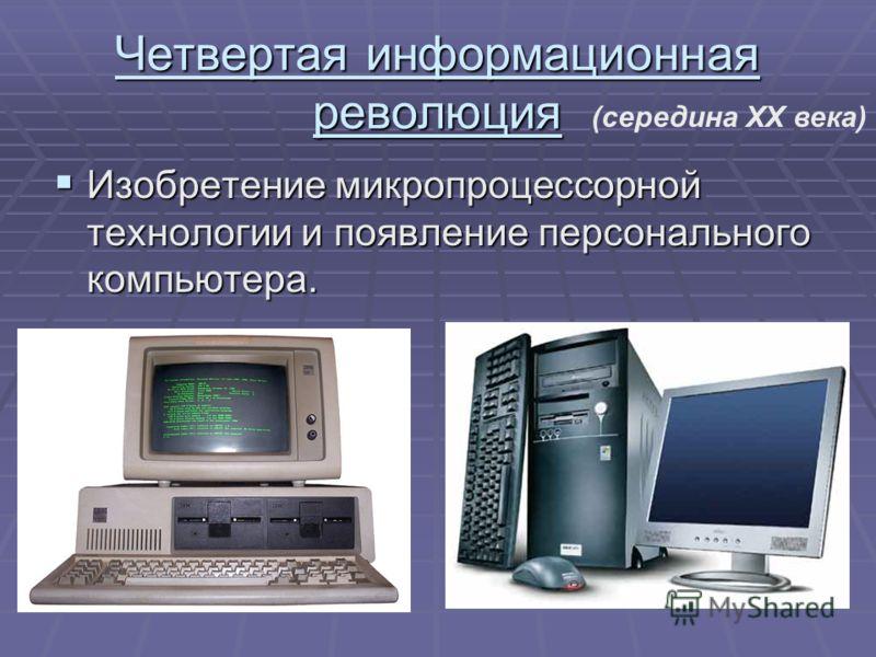 Четвертая информационная революция Изобретение микропроцессорной технологии и появление персонального компьютера. Изобретение микропроцессорной технологии и появление персонального компьютера. (середина XX века)