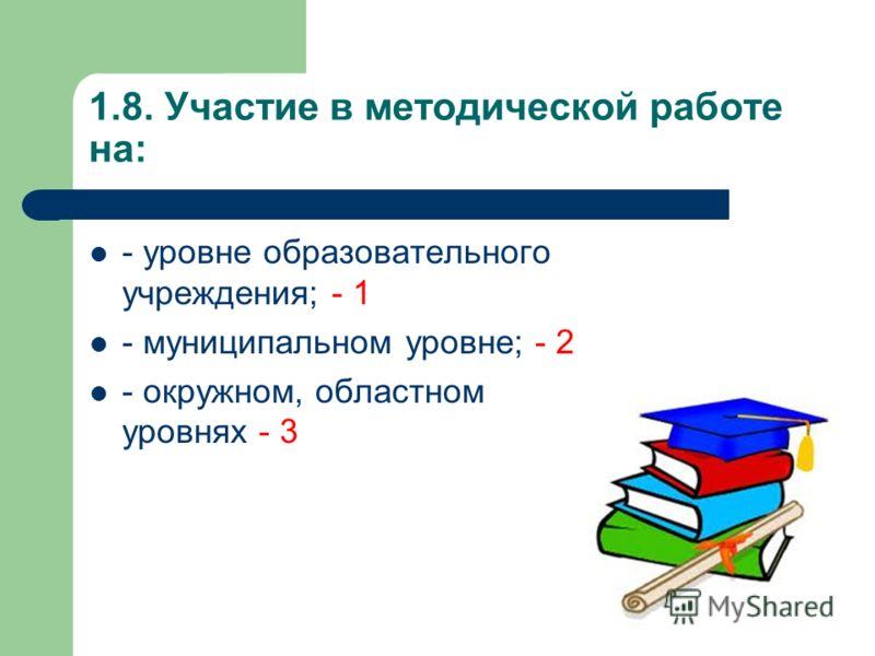1.8. Участие в методической работе на: - уровне образовательного учреждения; - 1 - муниципальном уровне; - 2 - окружном, областном уровнях - 3