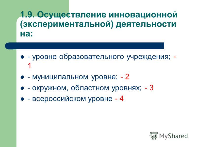 1.9. Осуществление инновационной (экспериментальной) деятельности на: - уровне образовательного учреждения; - 1 - муниципальном уровне; - 2 - окружном, областном уровнях; - 3 - всероссийском уровне - 4