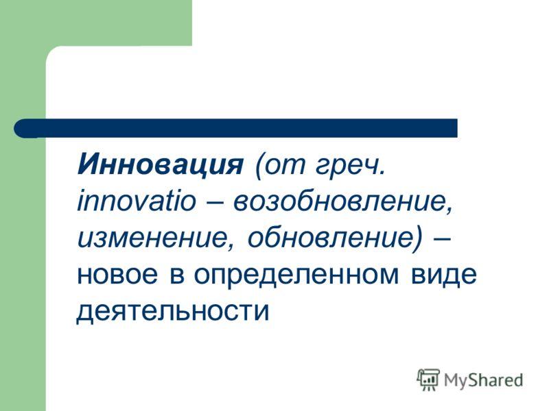 Инновация (от греч. innovatio – возобновление, изменение, обновление) – новое в определенном виде деятельности