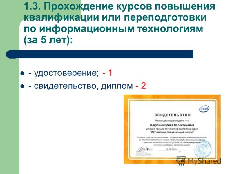 1.3. Прохождение курсов повышения квалификации или переподготовки по информационным технологиям (за 5 лет): - удостоверение; - 1 - свидетельство, диплом - 2