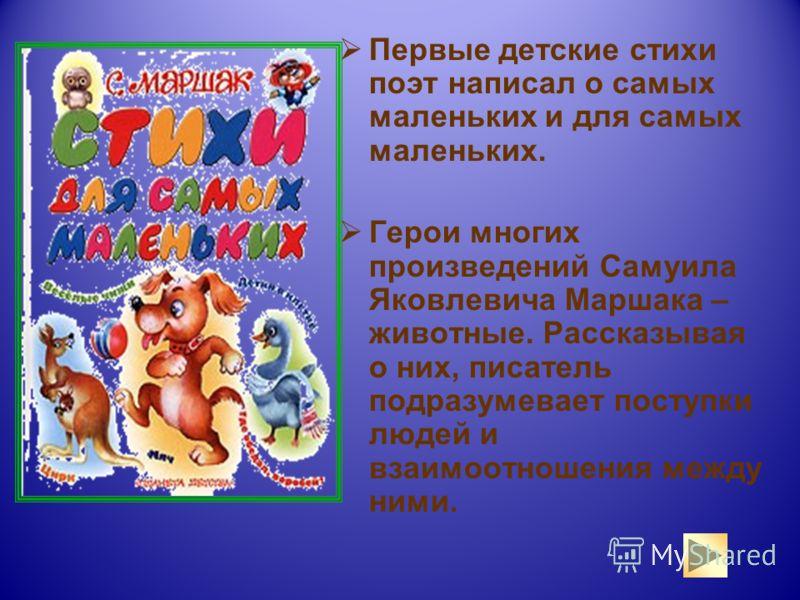 Первые детские стихи поэт написал о самых маленьких и для самых маленьких. Герои многих произведений Самуила Яковлевича Маршака – животные. Рассказывая о них, писатель подразумевает поступки людей и взаимоотношения между ними.