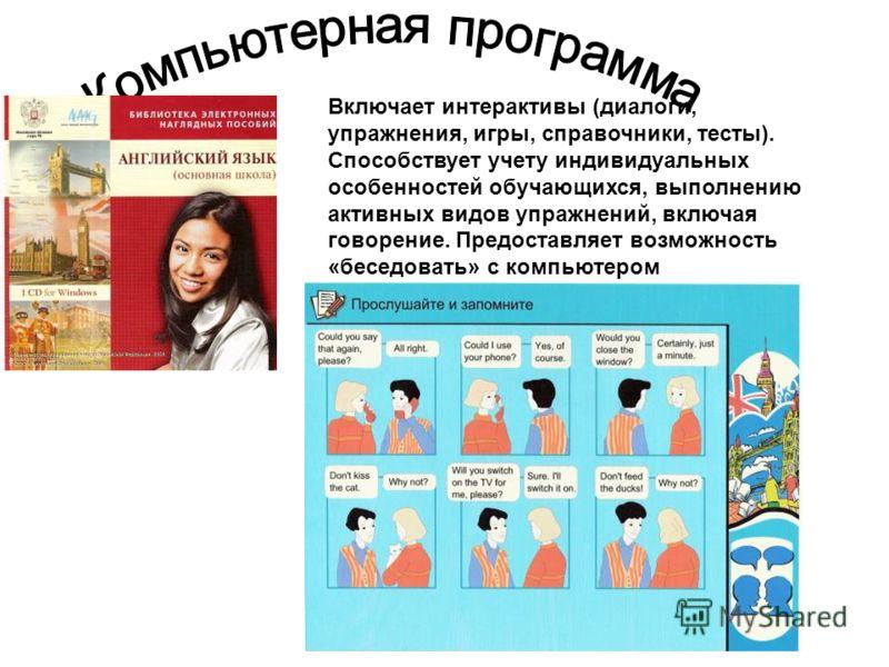 Включает интерактивы (диалоги, упражнения, игры, справочники, тесты). Способствует учету индивидуальных особенностей обучающихся, выполнению активных видов упражнений, включая говорение. Предоставляет возможность «беседовать» с компьютером