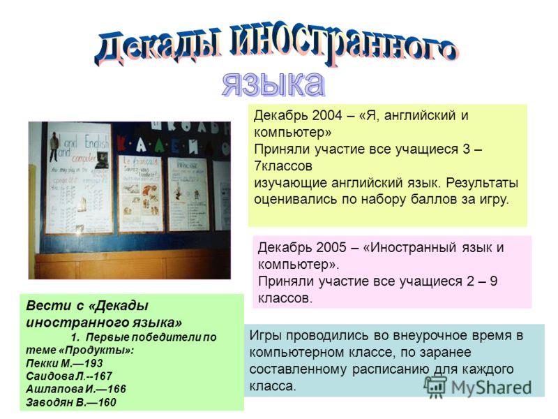 Декабрь 2004 – «Я, английский и компьютер» Приняли участие все учащиеся 3 – 7классов изучающие английский язык. Результаты оценивались по набору баллов за игру. Декабрь 2005 – «Иностранный язык и компьютер». Приняли участие все учащиеся 2 – 9 классов
