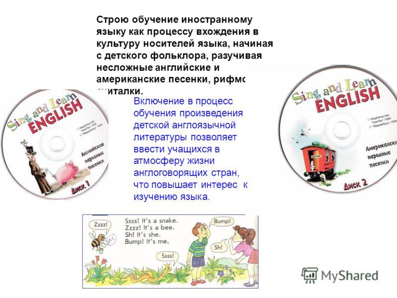 Строю обучение иностранному языку как процессу вхождения в культуру носителей языка, начиная с детского фольклора, разучивая несложные английские и американские песенки, рифмовки, считалки. Включение в процесс обучения произведения детской англоязычн