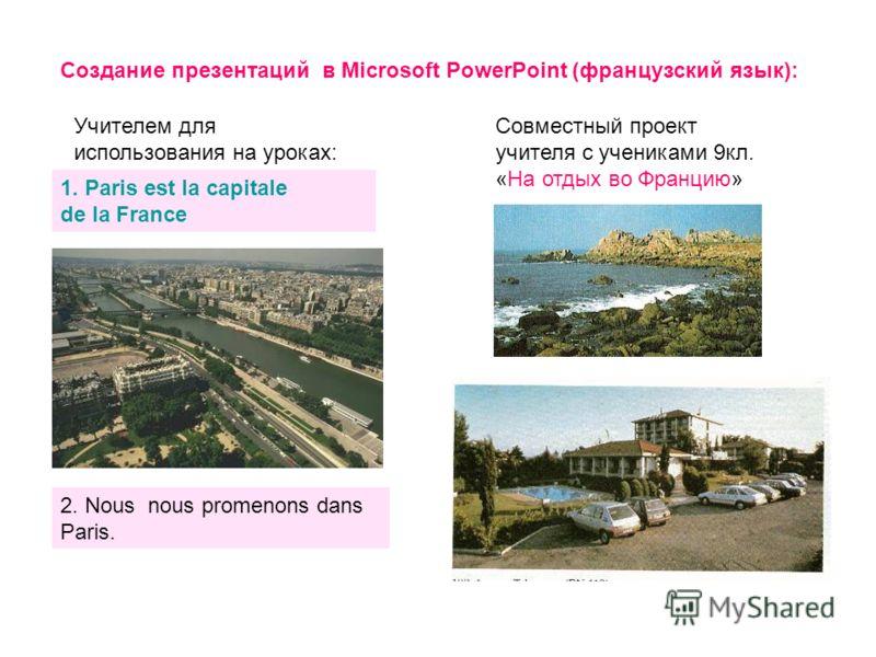 Создание презентаций в Microsoft PowerPoint (французский язык): Учителем для использования на уроках: 1. Paris est la capitale de la France 2. Nous nous promenons dans Paris. Совместный проект учителя с учениками 9кл. «На отдых во Францию»