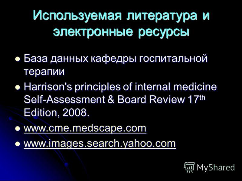 Используемая литература и электронные ресурсы База данных кафедры госпитальной терапии База данных кафедры госпитальной терапии Harrison's principles of internal medicine Self-Assessment & Board Review 17 th Edition, 2008. Harrison's principles of in