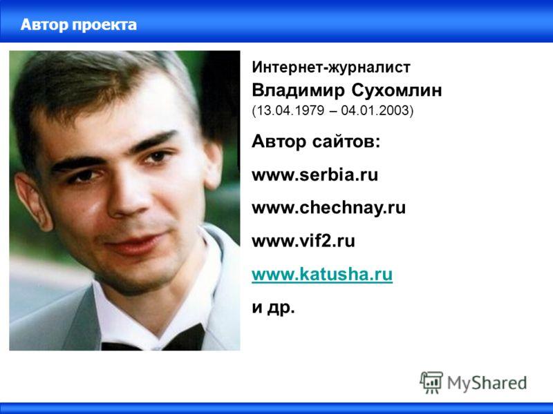 Автор проекта Интернет-журналист Владимир Сухомлин (13.04.1979 – 04.01.2003) Автор сайтов: www.serbia.ru www.chechnay.ru www.vif2.ru www.katusha.ru и др.
