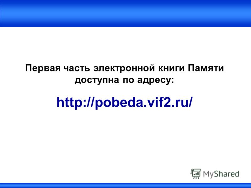 Первая часть электронной книги Памяти доступна по адресу: http://pobeda.vif2.ru/