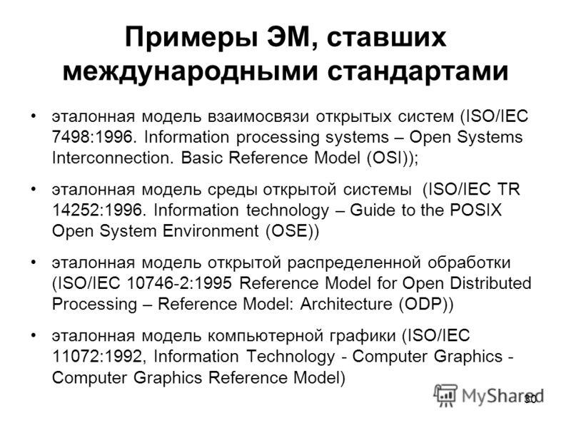 30 Примеры ЭМ, ставших международными стандартами эталонная модель взаимосвязи открытых систем (ISO/IEC 7498:1996. Information processing systems – Open Systems Interconnection. Basic Reference Model (OSI)); эталонная модель среды открытой системы (I
