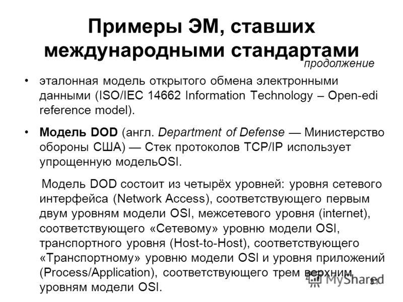 31 Примеры ЭМ, ставших международными стандартами эталонная модель открытого обмена электронными данными (ISO/IEC 14662 Information Technology – Open-edi reference model). Модель DOD (англ. Department of Defense Министерство обороны США) Стек протоко
