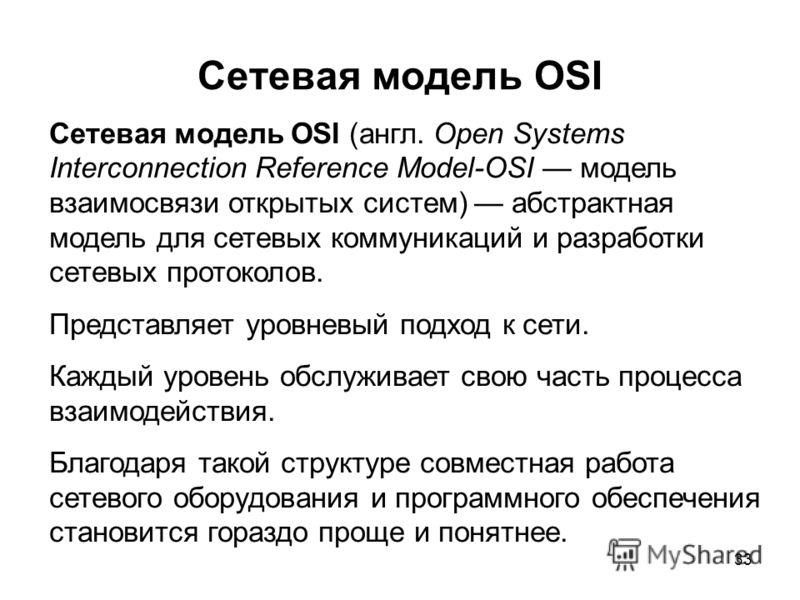 33 Сетевая модель OSI Сетевая модель OSI (англ. Open Systems Interconnection Reference Model-OSI модель взаимосвязи открытых систем) абстрактная модель для сетевых коммуникаций и разработки сетевых протоколов. Представляет уровневый подход к сети. Ка