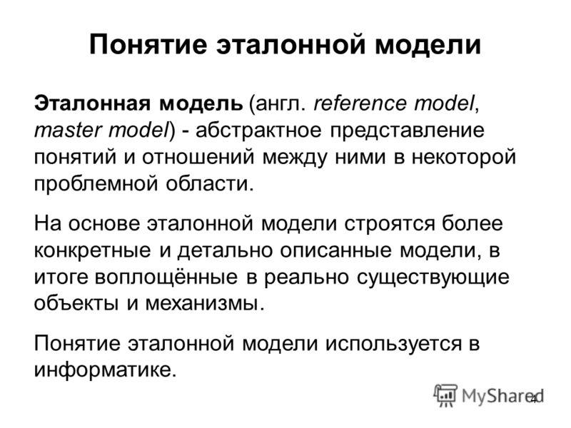 4 Понятие эталонной модели Эталонная модель (англ. reference model, master model) - абстрактное представление понятий и отношений между ними в некоторой проблемной области. На основе эталонной модели строятся более конкретные и детально описанные мод