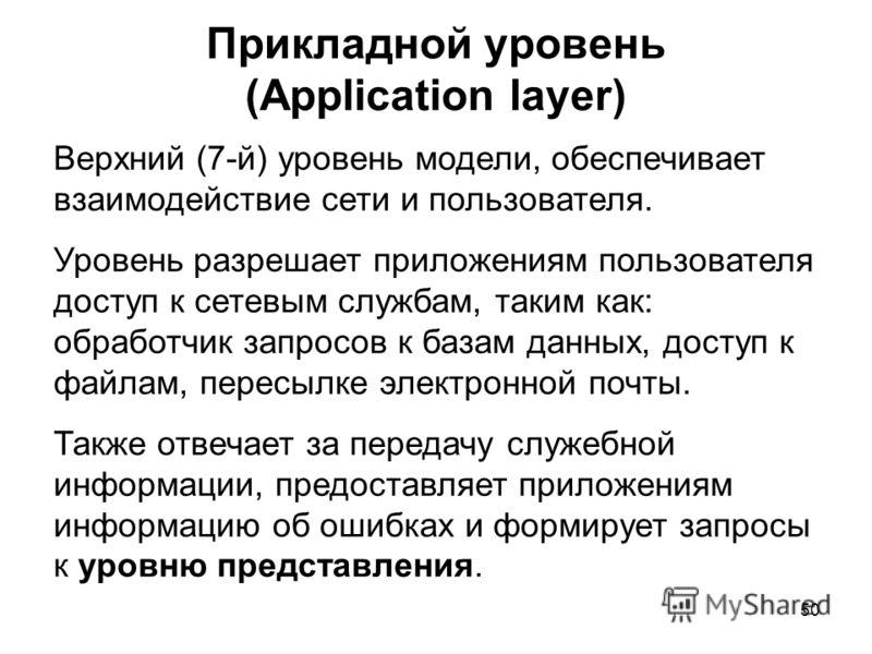 50 Прикладной уровень (Application layer) Верхний (7-й) уровень модели, обеспечивает взаимодействие сети и пользователя. Уровень разрешает приложениям пользователя доступ к сетевым службам, таким как: обработчик запросов к базам данных, доступ к файл