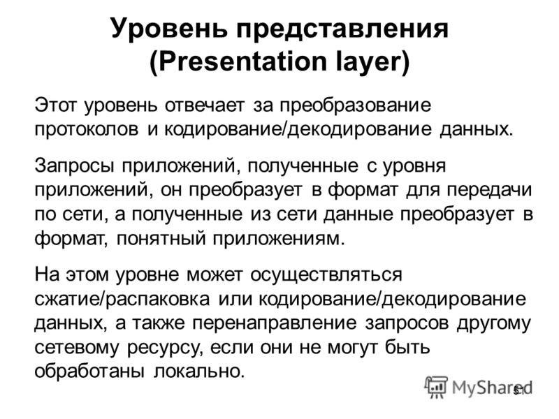 51 Уровень представления (Presentation layer) Этот уровень отвечает за преобразование протоколов и кодирование/декодирование данных. Запросы приложений, полученные с уровня приложений, он преобразует в формат для передачи по сети, а полученные из сет