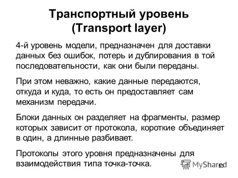 53 Транспортный уровень (Transport layer) 4-й уровень модели, предназначен для доставки данных без ошибок, потерь и дублирования в той последовательности, как они были переданы. При этом неважно, какие данные передаются, откуда и куда, то есть он пре