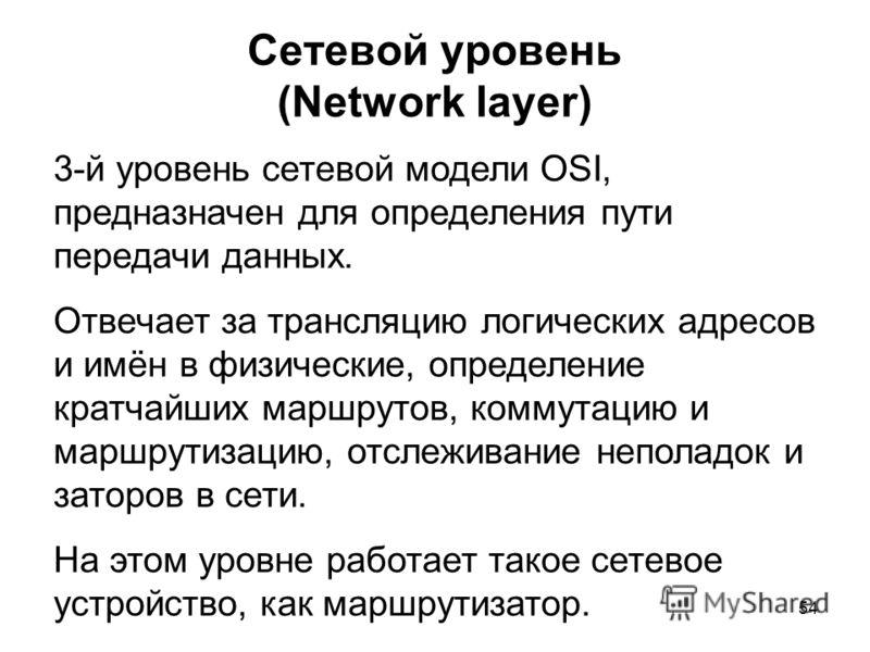 54 Сетевой уровень (Network layer) 3-й уровень сетевой модели OSI, предназначен для определения пути передачи данных. Отвечает за трансляцию логических адресов и имён в физические, определение кратчайших маршрутов, коммутацию и маршрутизацию, отслежи