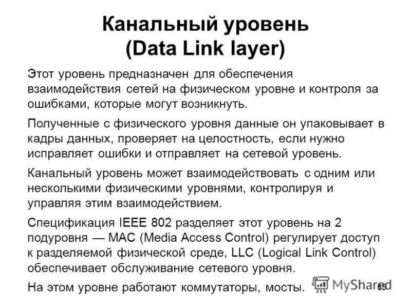55 Канальный уровень (Data Link layer) Этот уровень предназначен для обеспечения взаимодействия сетей на физическом уровне и контроля за ошибками, которые могут возникнуть. Полученные с физического уровня данные он упаковывает в кадры данных, проверя