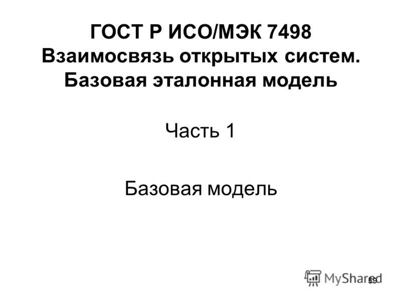 59 ГОСТ Р ИСО/МЭК 7498 Взаимосвязь открытых систем. Базовая эталонная модель Часть 1 Базовая модель