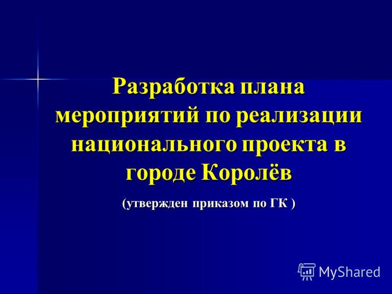 Разработка плана мероприятий по реализации национального проекта в городе Королёв (утвержден приказом по ГК )